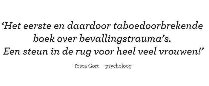 Het eerste en daardoor taboedoorbrekende boek over bevallingstrauma's. Een steun in de rug voor heel veel vrouwen! Tosca Gort — psycholoog